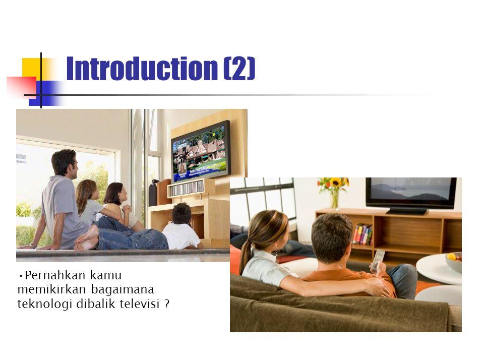 Introduction (2) Pernahkan kamu memikirkan bagaimana teknologi dibalik televisi