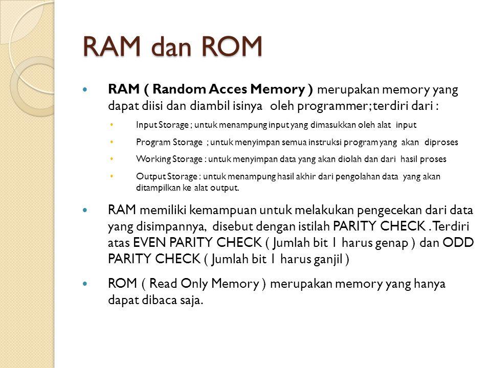 RAM dan ROM RAM ( Random Acces Memory ) merupakan memory yang dapat diisi dan diambil isinya oleh programmer; terdiri dari :