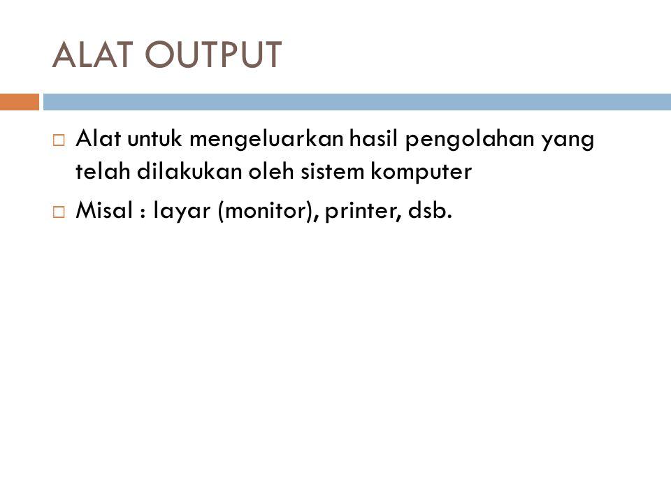 ALAT OUTPUT Alat untuk mengeluarkan hasil pengolahan yang telah dilakukan oleh sistem komputer.