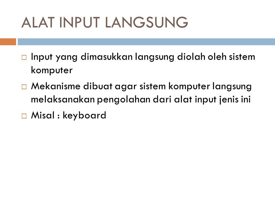 ALAT INPUT LANGSUNG Input yang dimasukkan langsung diolah oleh sistem komputer.