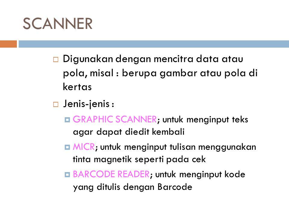 SCANNER Digunakan dengan mencitra data atau pola, misal : berupa gambar atau pola di kertas. Jenis-jenis :