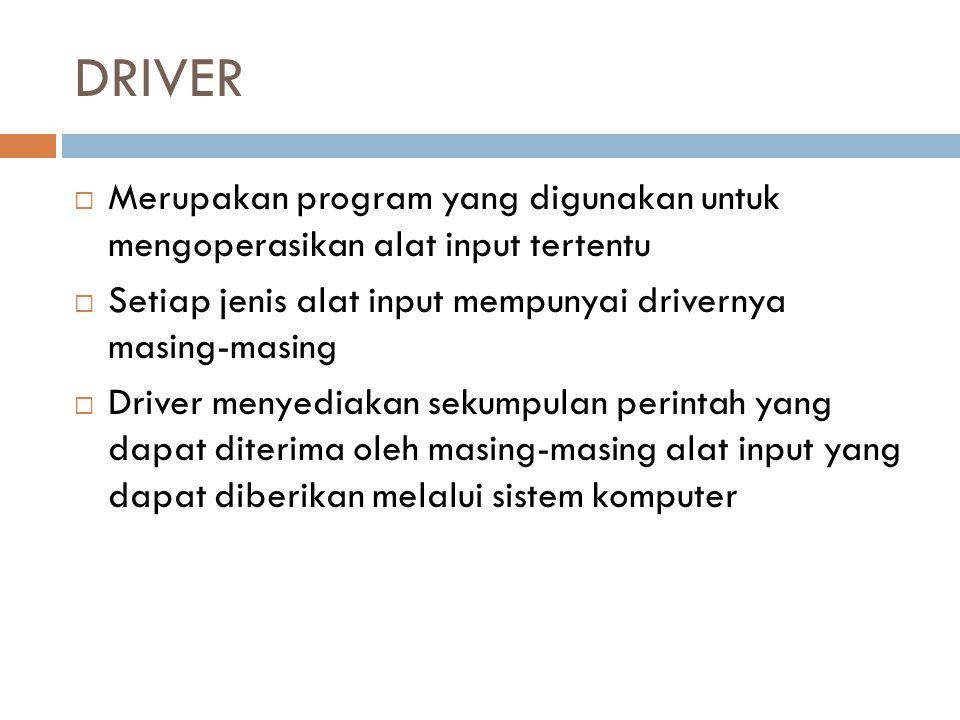 DRIVER Merupakan program yang digunakan untuk mengoperasikan alat input tertentu. Setiap jenis alat input mempunyai drivernya masing-masing.