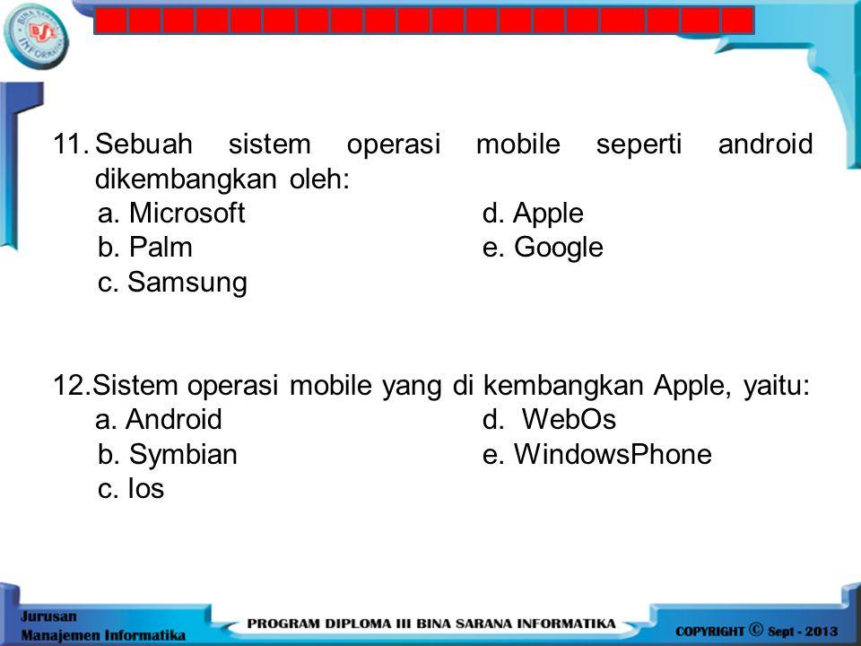 11. Sebuah sistem operasi mobile seperti android dikembangkan oleh: