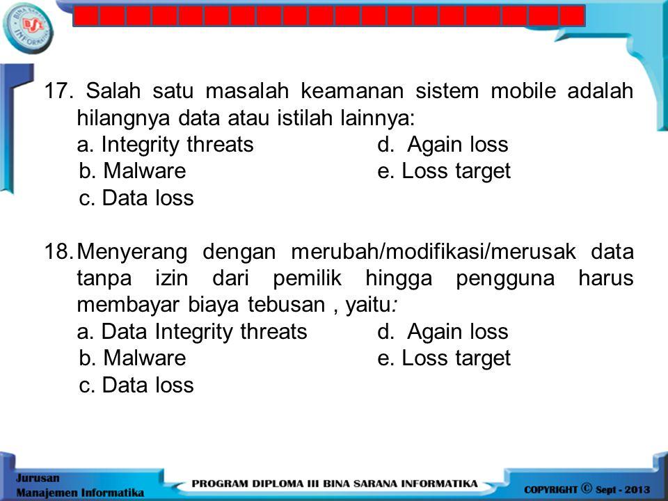 17. Salah satu masalah keamanan sistem mobile adalah hilangnya data atau istilah lainnya: