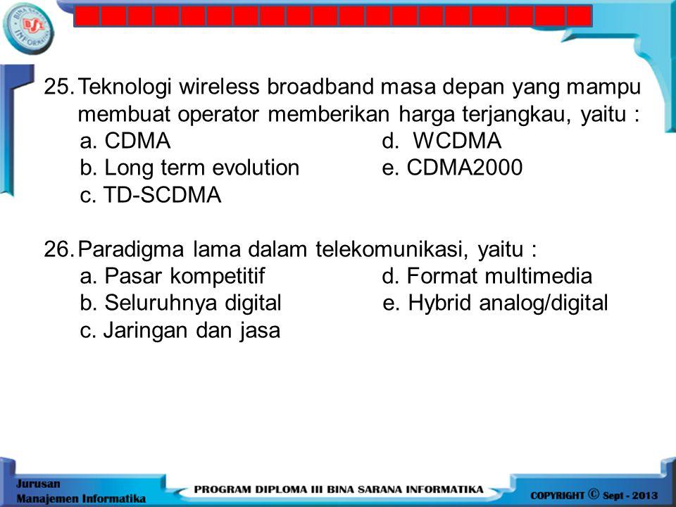 25. Teknologi wireless broadband masa depan yang mampu membuat operator memberikan harga terjangkau, yaitu :