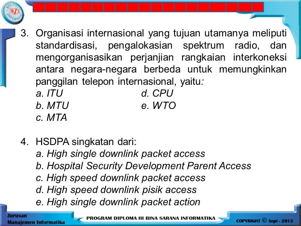 3. Organisasi internasional yang tujuan utamanya meliputi standardisasi, pengalokasian spektrum radio, dan mengorganisasikan perjanjian rangkaian interkoneksi antara negara-negara berbeda untuk memungkinkan panggilan telepon internasional, yaitu: