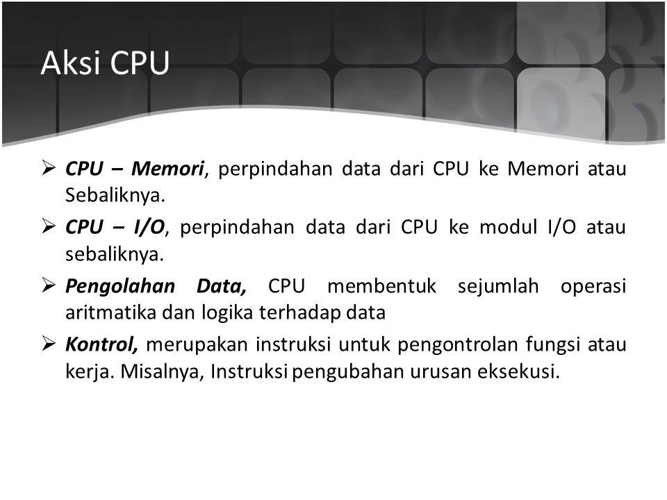 Aksi CPU CPU – Memori, perpindahan data dari CPU ke Memori atau Sebaliknya. CPU – I/O, perpindahan data dari CPU ke modul I/O atau sebaliknya.