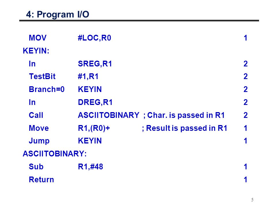 4: Program I/O MOV #LOC,R0 1 KEYIN: In SREG,R1 2 TestBit #1,R1 2