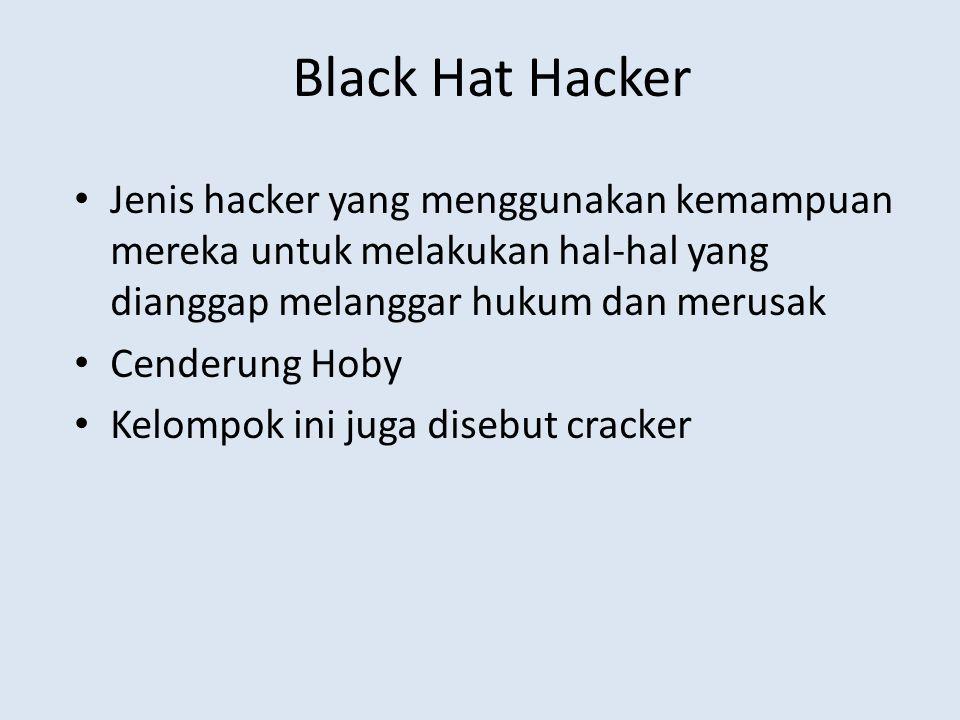Black Hat Hacker Jenis hacker yang menggunakan kemampuan mereka untuk melakukan hal-hal yang dianggap melanggar hukum dan merusak.