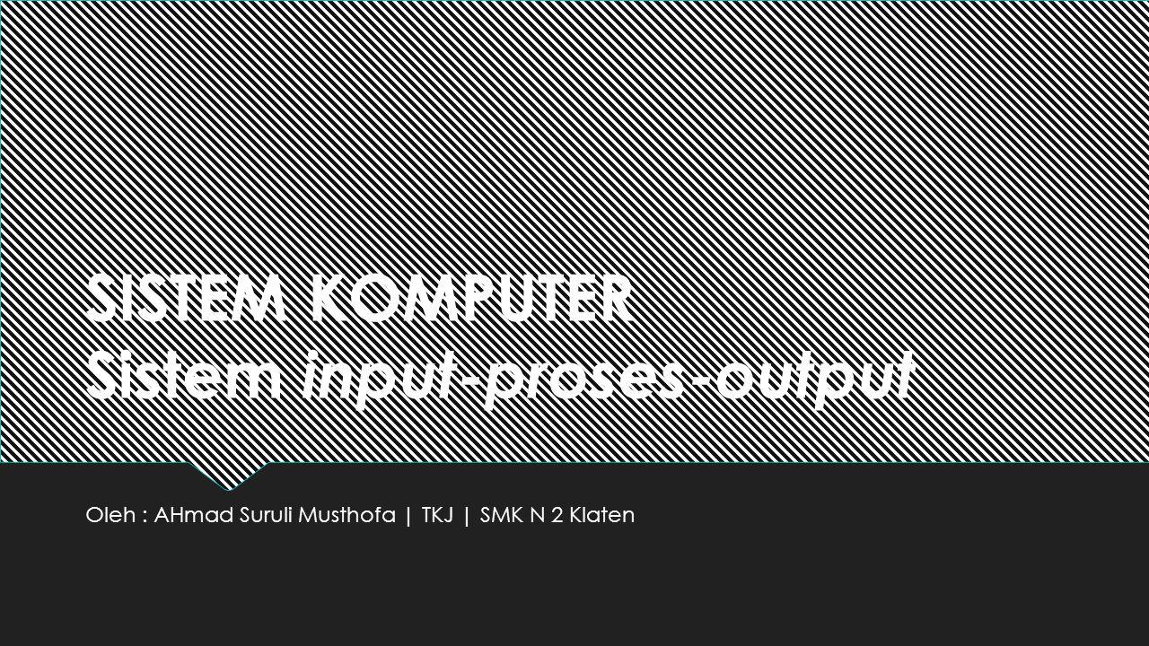 SISTEM KOMPUTER Sistem input-proses-output