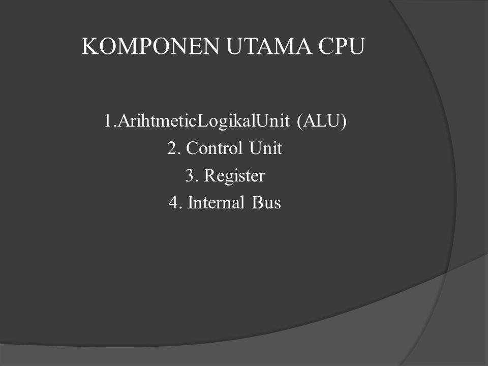 KOMPONEN UTAMA CPU 1.ArihtmeticLogikalUnit (ALU) 2. Control Unit 3. Register 4. Internal Bus
