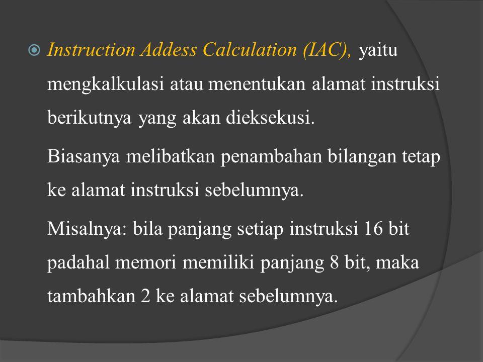 Instruction Addess Calculation (IAC), yaitu mengkalkulasi atau menentukan alamat instruksi berikutnya yang akan dieksekusi.