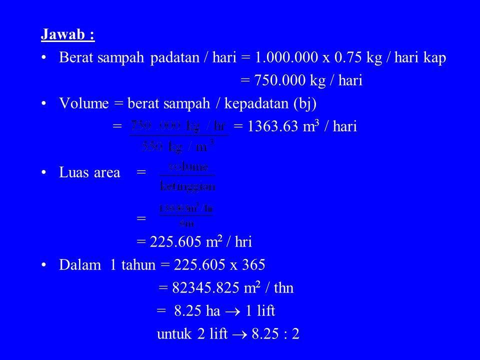 Jawab : Berat sampah padatan / hari = 1.000.000 x 0.75 kg / hari kap. = 750.000 kg / hari. Volume = berat sampah / kepadatan (bj)