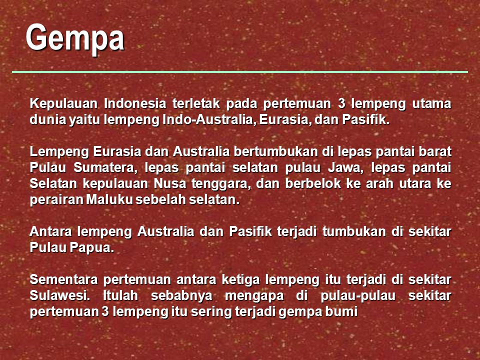 Gempa Kepulauan Indonesia terletak pada pertemuan 3 lempeng utama dunia yaitu lempeng Indo-Australia, Eurasia, dan Pasifik.