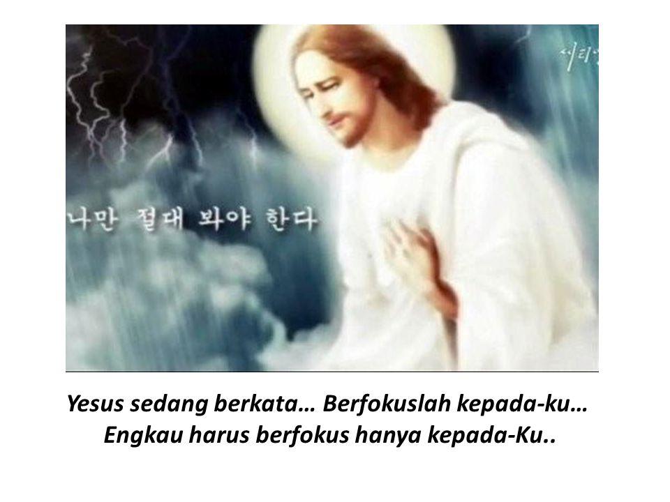 Yesus sedang berkata… Berfokuslah kepada-ku… Engkau harus berfokus hanya kepada-Ku..