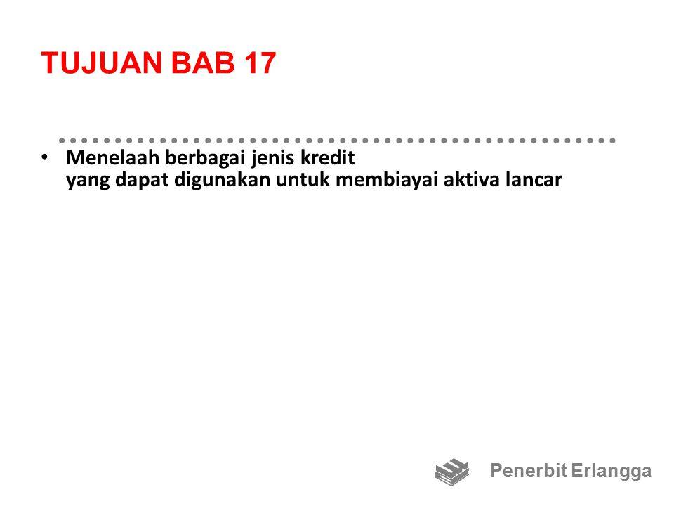 TUJUAN BAB 17 Menelaah berbagai jenis kredit yang dapat digunakan untuk membiayai aktiva lancar.