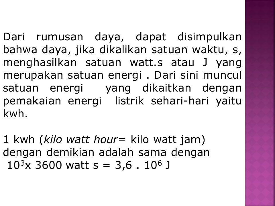 Dari rumusan daya, dapat disimpulkan bahwa daya, jika dikalikan satuan waktu, s, menghasilkan satuan watt.s atau J yang merupakan satuan energi . Dari sini muncul satuan energi yang dikaitkan dengan pemakaian energi listrik sehari-hari yaitu kwh.