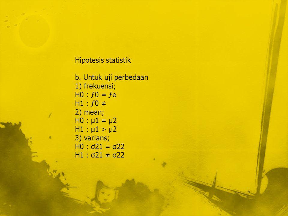 Hipotesis statistik b. Untuk uji perbedaan. 1) frekuensi; H0 : ƒ0 = ƒe. H1 : ƒ0 ≠ 2) mean; H0 : µ1 = µ2.