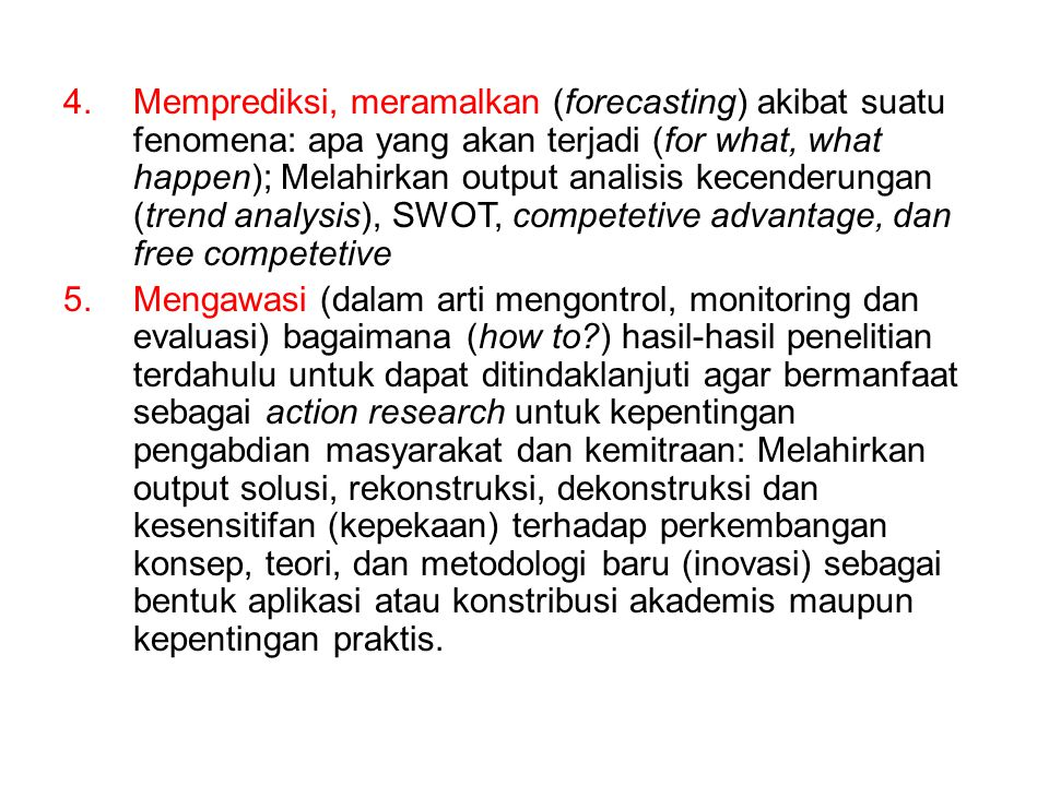 Memprediksi, meramalkan (forecasting) akibat suatu fenomena: apa yang akan terjadi (for what, what happen); Melahirkan output analisis kecenderungan (trend analysis), SWOT, competetive advantage, dan free competetive