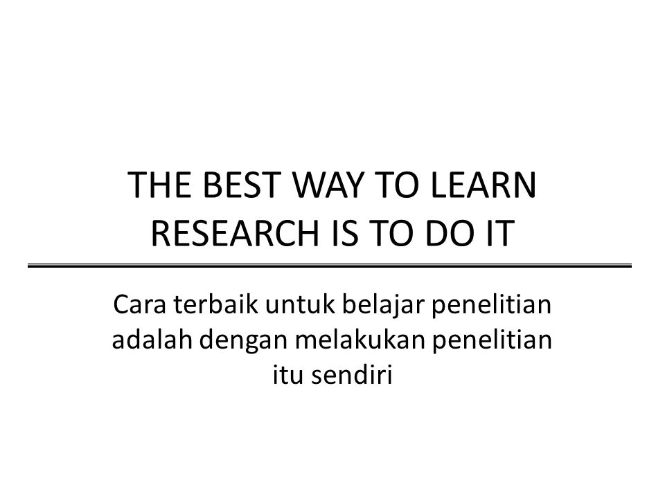 THE BEST WAY TO LEARN RESEARCH IS TO DO IT