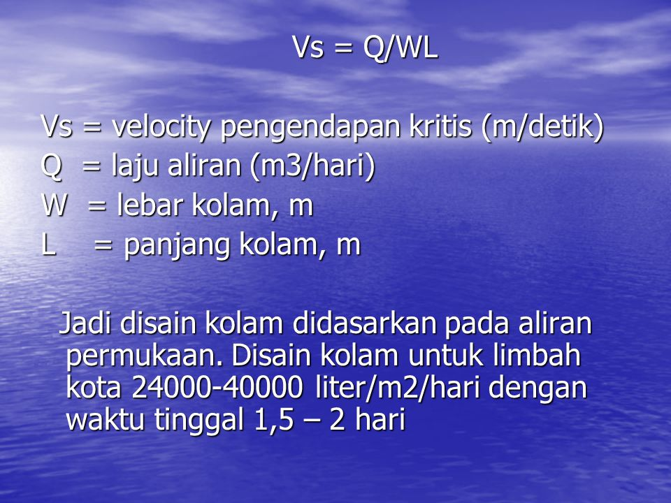 Vs = Q/WL Vs = velocity pengendapan kritis (m/detik) Q = laju aliran (m3/hari) W = lebar kolam, m.