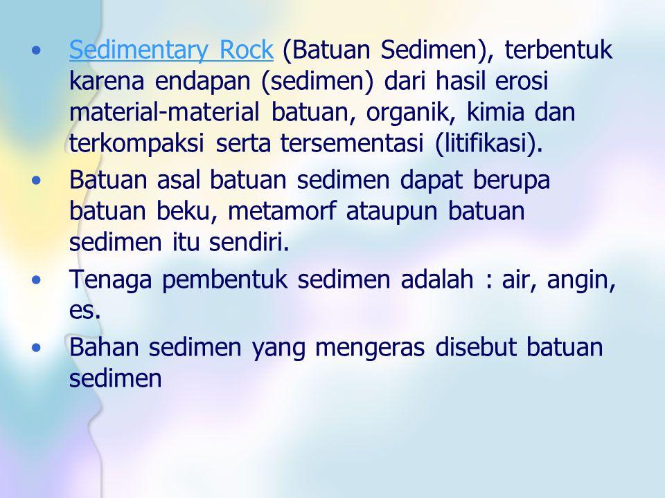 Sedimentary Rock (Batuan Sedimen), terbentuk karena endapan (sedimen) dari hasil erosi material-material batuan, organik, kimia dan terkompaksi serta tersementasi (litifikasi).