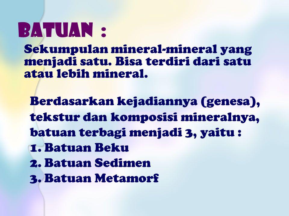 BATUAN : Sekumpulan mineral-mineral yang menjadi satu. Bisa terdiri dari satu atau lebih mineral.
