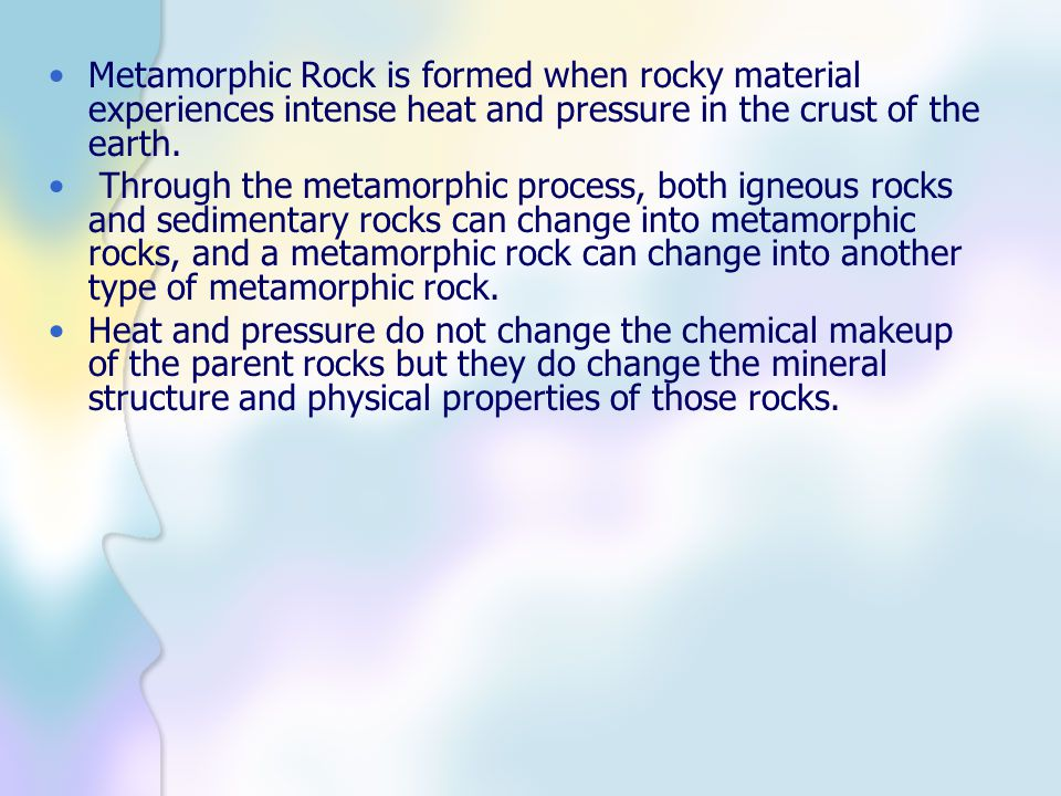 Metamorphic Rock is formed when rocky material experiences intense heat and pressure in the crust of the earth.