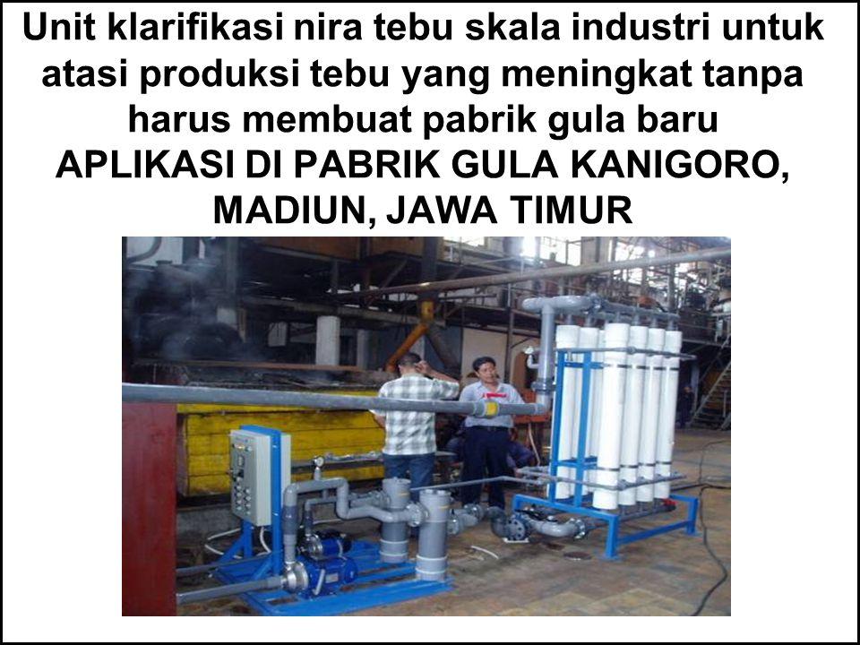 Unit klarifikasi nira tebu skala industri untuk atasi produksi tebu yang meningkat tanpa harus membuat pabrik gula baru APLIKASI DI PABRIK GULA KANIGORO, MADIUN, JAWA TIMUR
