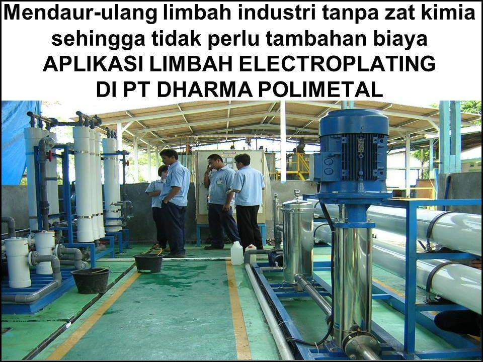 Mendaur-ulang limbah industri tanpa zat kimia sehingga tidak perlu tambahan biaya APLIKASI LIMBAH ELECTROPLATING DI PT DHARMA POLIMETAL