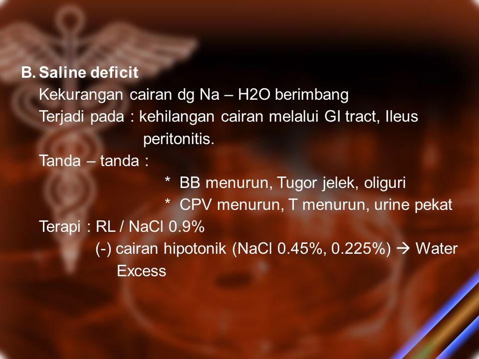 B. Saline deficit Kekurangan cairan dg Na – H2O berimbang. Terjadi pada : kehilangan cairan melalui GI tract, Ileus.