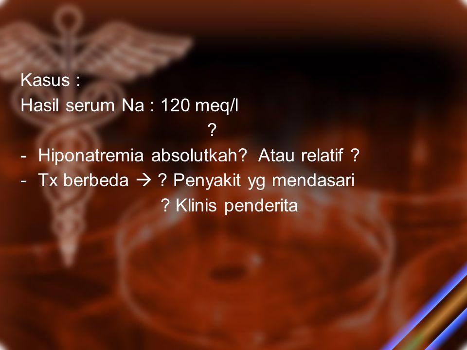 Kasus : Hasil serum Na : 120 meq/l. Hiponatremia absolutkah Atau relatif Tx berbeda  Penyakit yg mendasari.