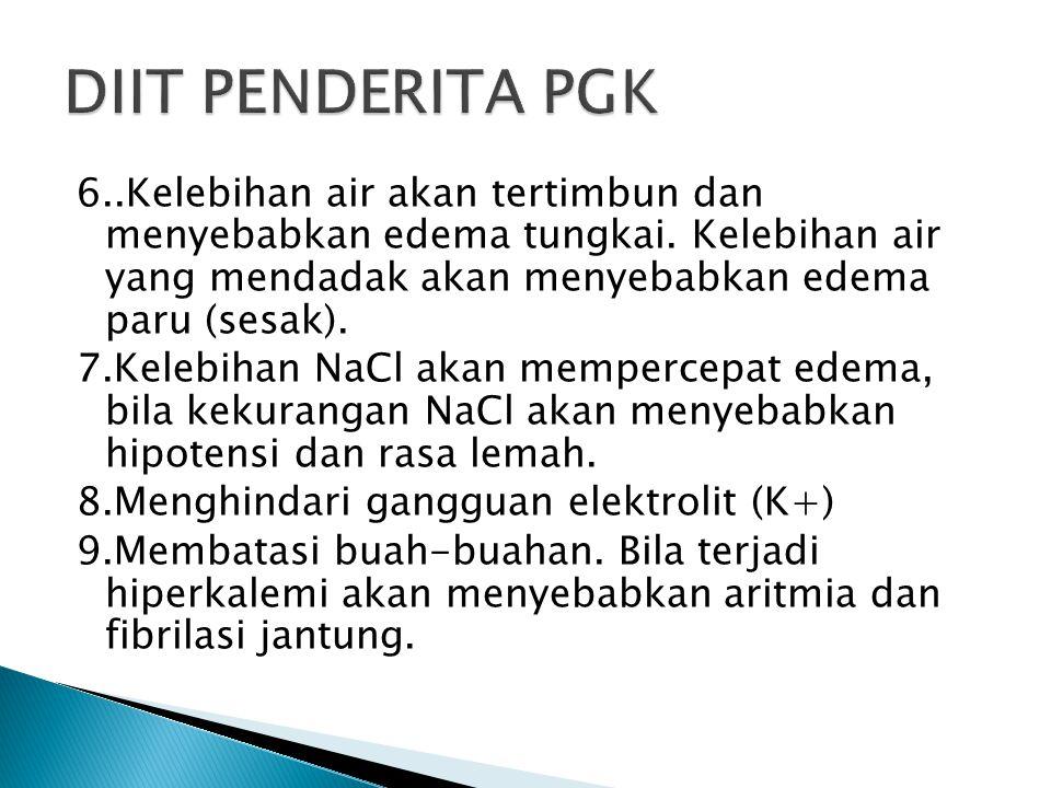DIIT PENDERITA PGK 6..Kelebihan air akan tertimbun dan menyebabkan edema tungkai. Kelebihan air yang mendadak akan menyebabkan edema paru (sesak).