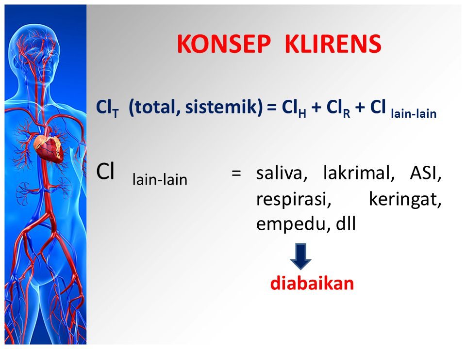 KONSEP KLIRENS ClT (total, sistemik) = ClH + ClR + Cl lain-lain. Cl lain-lain = saliva, lakrimal, ASI, respirasi, keringat, empedu, dll.