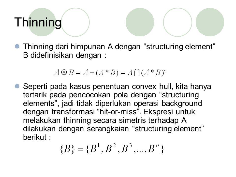 Thinning Thinning dari himpunan A dengan structuring element B didefinisikan dengan :