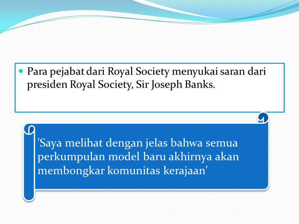 Para pejabat dari Royal Society menyukai saran dari presiden Royal Society, Sir Joseph Banks.