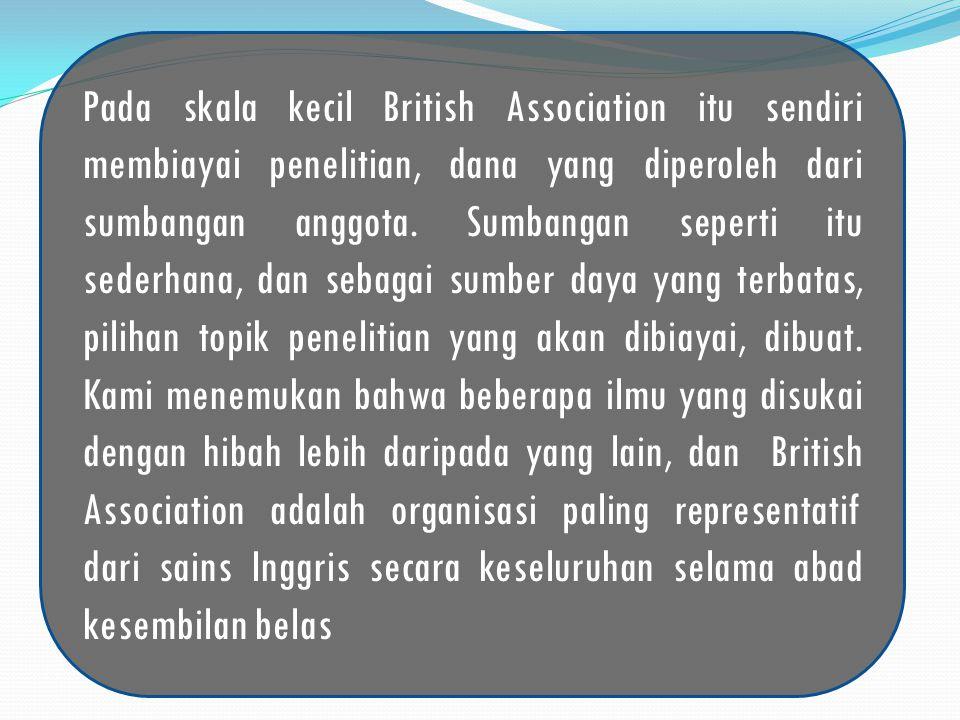 Pada skala kecil British Association itu sendiri membiayai penelitian, dana yang diperoleh dari sumbangan anggota.