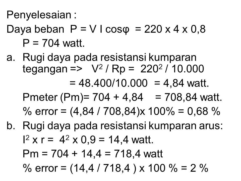 Penyelesaian : Daya beban P = V I cosφ = 220 x 4 x 0,8. P = 704 watt. Rugi daya pada resistansi kumparan tegangan => V2 / Rp = 2202 / 10.000.