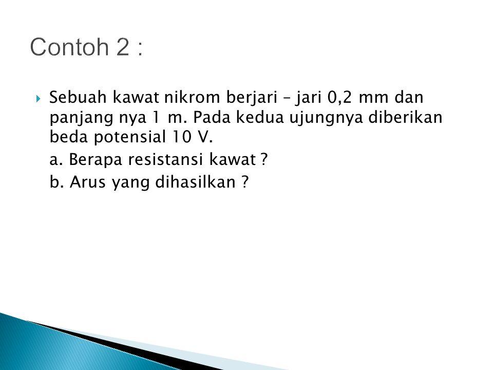 Contoh 2 : Sebuah kawat nikrom berjari – jari 0,2 mm dan panjang nya 1 m. Pada kedua ujungnya diberikan beda potensial 10 V.