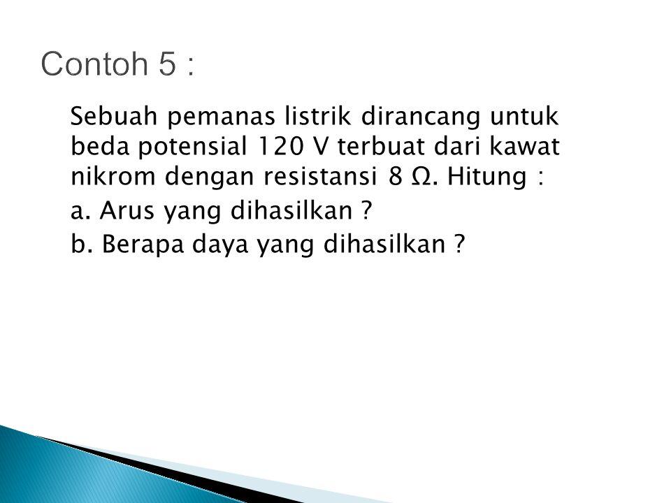 Contoh 5 : Sebuah pemanas listrik dirancang untuk beda potensial 120 V terbuat dari kawat nikrom dengan resistansi 8 Ω. Hitung :