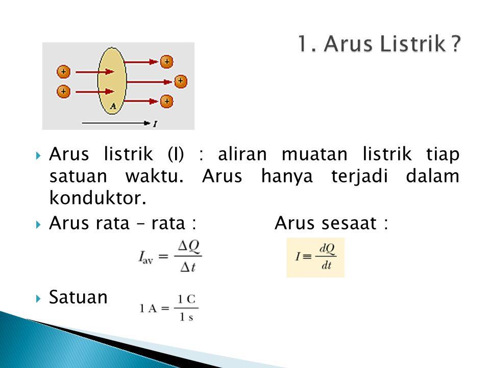 1. Arus Listrik Arus listrik (I) : aliran muatan listrik tiap satuan waktu. Arus hanya terjadi dalam konduktor.