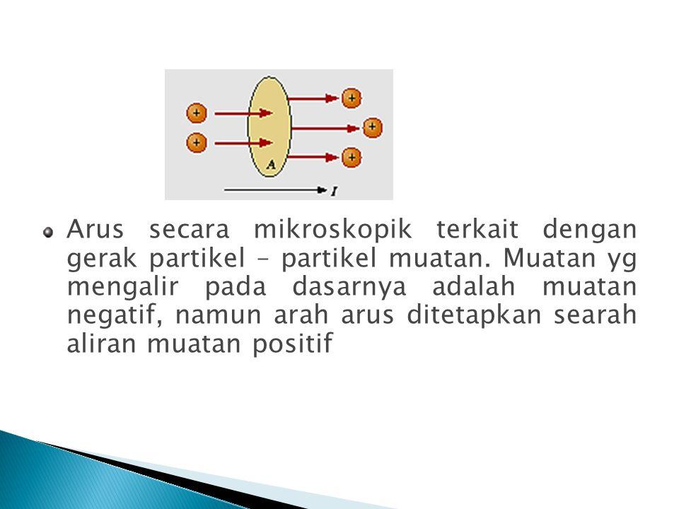 Arus secara mikroskopik terkait dengan gerak partikel – partikel muatan.