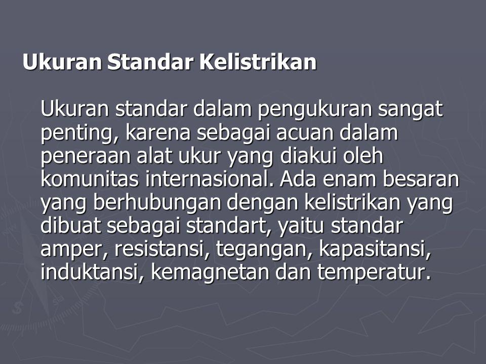 Ukuran Standar Kelistrikan Ukuran standar dalam pengukuran sangat penting, karena sebagai acuan dalam peneraan alat ukur yang diakui oleh komunitas internasional.