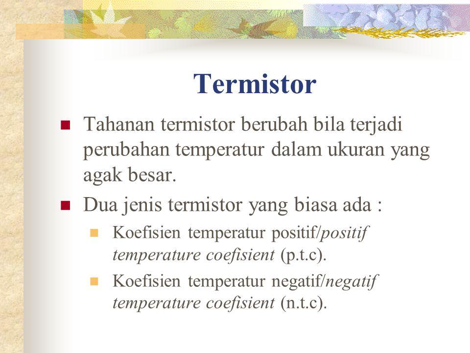 Termistor Tahanan termistor berubah bila terjadi perubahan temperatur dalam ukuran yang agak besar.