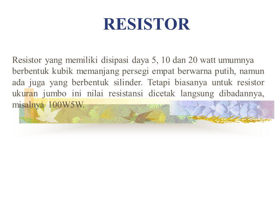 RESISTOR Resistor yang memiliki disipasi daya 5, 10 dan 20 watt umumnya.