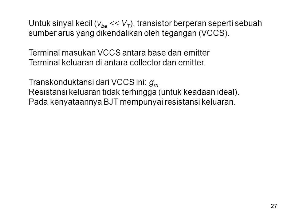 Untuk sinyal kecil (vbe << VT), transistor berperan seperti sebuah sumber arus yang dikendalikan oleh tegangan (VCCS).