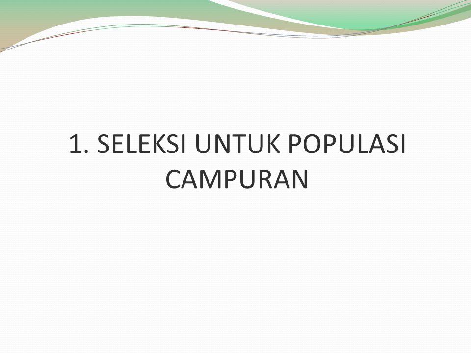 1. SELEKSI UNTUK POPULASI CAMPURAN