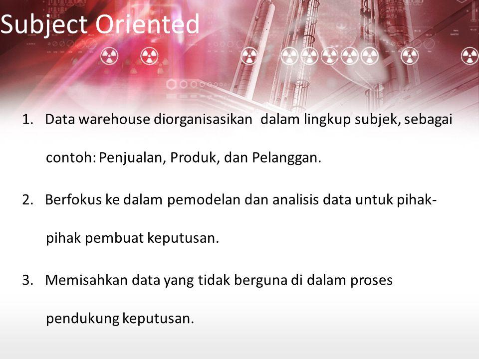 Subject Oriented 1. Data warehouse diorganisasikan dalam lingkup subjek, sebagai. contoh: Penjualan, Produk, dan Pelanggan.
