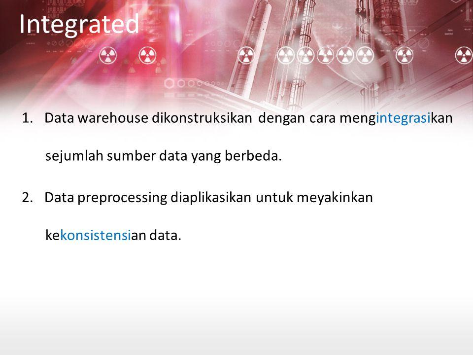 Integrated 1. Data warehouse dikonstruksikan dengan cara mengintegrasikan. sejumlah sumber data yang berbeda.