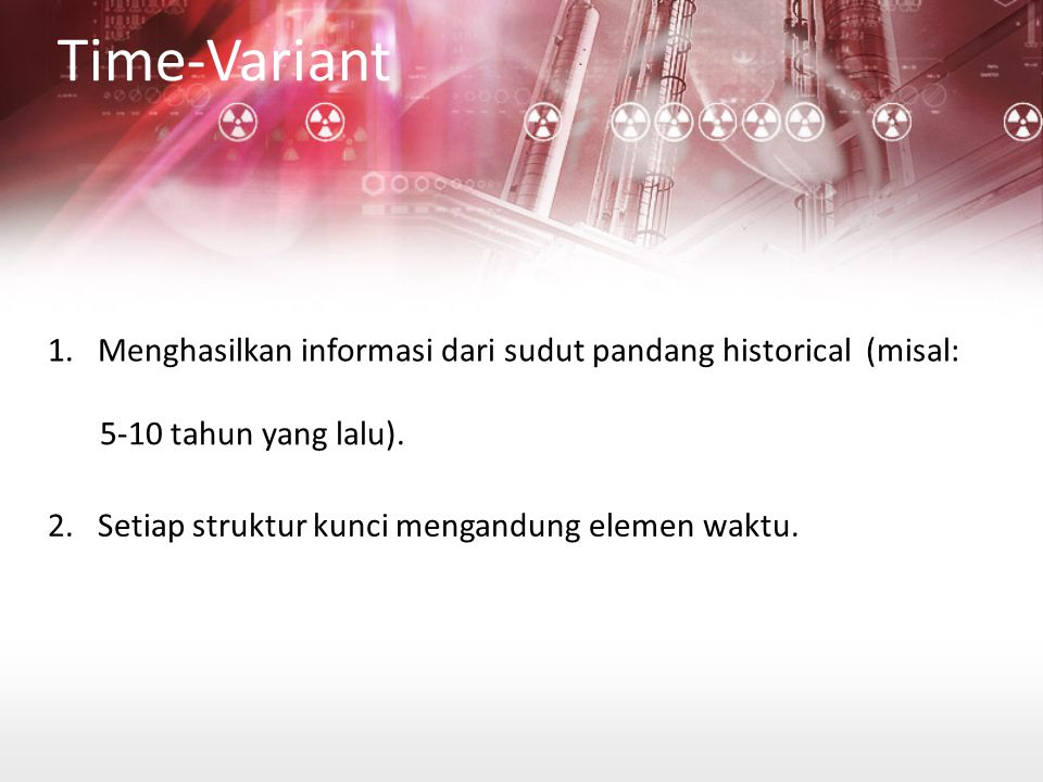 Time-Variant 1. Menghasilkan informasi dari sudut pandang historical (misal: 5-10 tahun yang lalu).